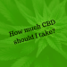 Dosing – How much CBD should you take?